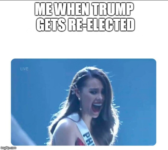 Miss Universe 2018 | ME WHEN TRUMP GETS RE-ELECTED | image tagged in miss universe 2018 | made w/ Imgflip meme maker
