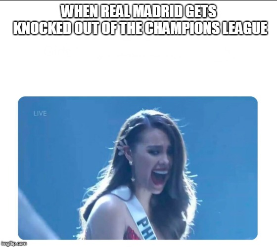 Miss Universe 2018 | WHEN REAL MADRID GETS KNOCKED OUT OF THE CHAMPIONS LEAGUE | image tagged in miss universe 2018,real madrid | made w/ Imgflip meme maker