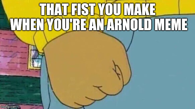 Arthur Fist | THAT FIST YOU MAKE WHEN YOU'RE AN ARNOLD MEME | image tagged in memes,arthur fist | made w/ Imgflip meme maker