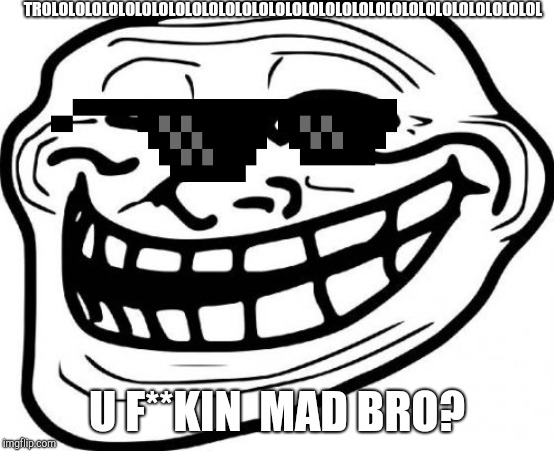 Troll Face Meme | TROLOLOLOLOLOLOLOLOLOLOLOLOLOLOLOLOLOLOLOLOLOLOLOLOLOLOLOLOLOL U F**KIN  MAD BRO? | image tagged in memes,troll face | made w/ Imgflip meme maker