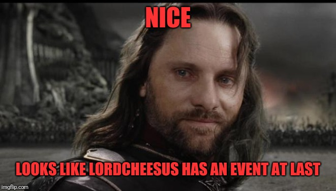 aragorn | NICE LOOKS LIKE LORDCHEESUS HAS AN EVENT AT LAST | image tagged in aragorn | made w/ Imgflip meme maker