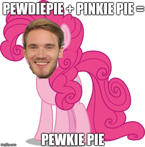 What have I created  | PEWDIEPIE + PINKIE PIE = PEWKIE PIE | image tagged in memes,funny,pewdiepie,pinkie pie | made w/ Imgflip meme maker
