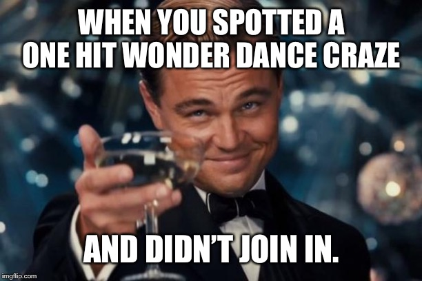 Leonardo Dicaprio Cheers Meme | WHEN YOU SPOTTED A ONE HIT WONDER DANCE CRAZE AND DIDN'T JOIN IN. | image tagged in memes,leonardo dicaprio cheers | made w/ Imgflip meme maker