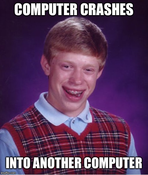 Bad Luck Brian Meme | COMPUTER CRASHES INTO ANOTHER COMPUTER | image tagged in memes,bad luck brian | made w/ Imgflip meme maker
