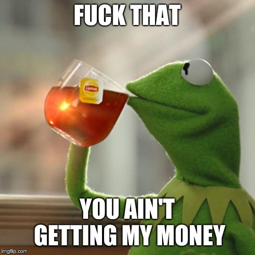 But Thats None Of My Business Meme | F**K THAT YOU AIN'T GETTING MY MONEY | image tagged in memes,but thats none of my business,kermit the frog | made w/ Imgflip meme maker