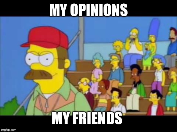MY OPINIONS MY FRIENDS | image tagged in opinions,simpsons | made w/ Imgflip meme maker