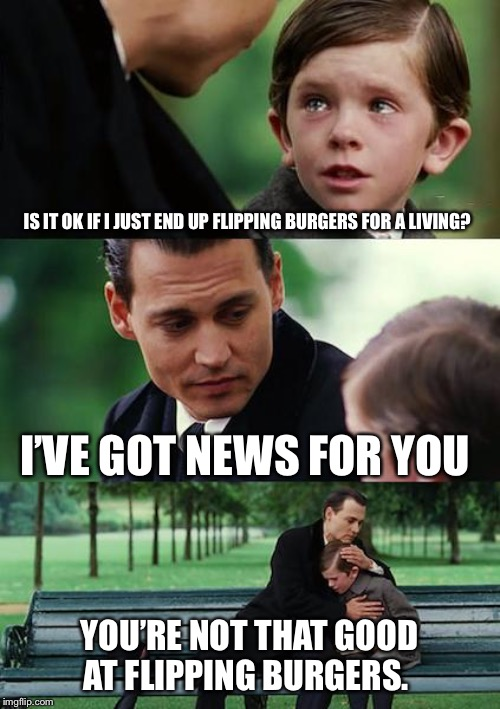 Finding Neverland Meme | IS IT OK IF I JUST END UP FLIPPING BURGERS FOR A LIVING? I'VE GOT NEWS FOR YOU YOU'RE NOT THAT GOOD AT FLIPPING BURGERS. | image tagged in memes,finding neverland | made w/ Imgflip meme maker
