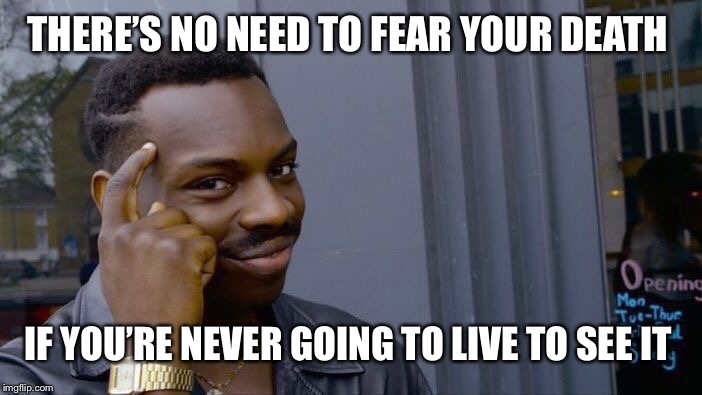 Don't over think life | THERE'S NO NEED TO FEAR YOUR DEATH IF YOU'RE NEVER GOING TO LIVE TO SEE IT | image tagged in memes,roll safe think about it,death,yolo,life | made w/ Imgflip meme maker