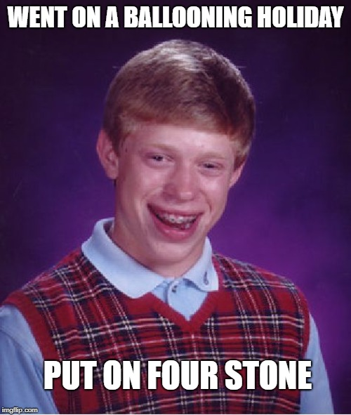 Bad Luck Brian Meme | WENT ON A BALLOONING HOLIDAY PUT ON FOUR STONE | image tagged in memes,bad luck brian | made w/ Imgflip meme maker