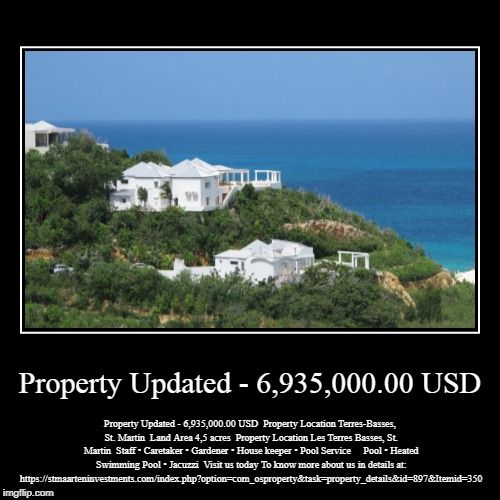 Property Updated - 6,935,000.00 USD | Property Updated - 6,935,000.00 USD | Property Updated - 6,935,000.00 USD  Property Location Terres-Basses, St. Martin  Land Area 4,5 acres  | image tagged in sea,beach,travel,tour,home,real estate | made w/ Imgflip demotivational maker