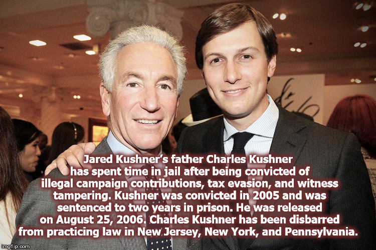 Like Father Like Son?  | Jared Kushner's father Charles Kushner has spent time in jail after being convicted of illegal campaign contributions, tax evasion, and witn | image tagged in kushner,familyvalues,mega,securityclearance,muellerreport,corruption | made w/ Imgflip meme maker