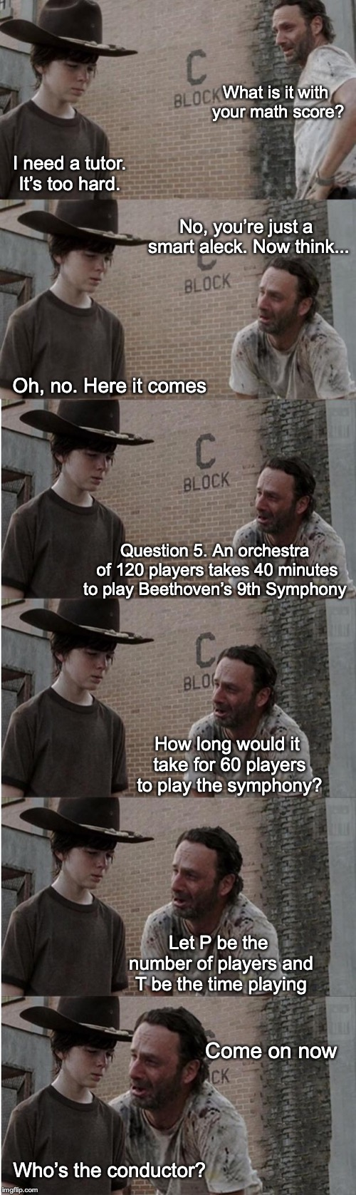 Helpful Dad |  What is it with your math score? I need a tutor. It's too hard. No, you're just a smart aleck. Now think... Oh, no. Here it comes; Question 5. An orchestra of 120 players takes 40 minutes to play Beethoven's 9th Symphony; How long would it take for 60 players to play the symphony? Let P be the number of players and T be the time playing; Come on now; Who's the conductor? | image tagged in memes,rick and carl longer,math | made w/ Imgflip meme maker