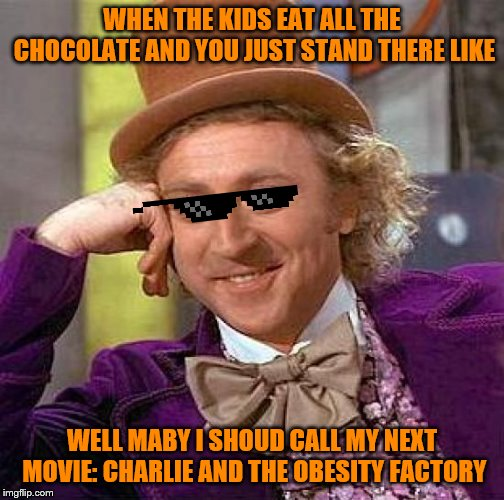 Creepy Condescending Wonka Meme | WHEN THE KIDS EAT ALL THE CHOCOLATE AND YOU JUST STAND THERE LIKE WELL MABY I SHOUD CALL MY NEXT MOVIE: CHARLIE AND THE OBESITY FACTORY | image tagged in memes,creepy condescending wonka | made w/ Imgflip meme maker