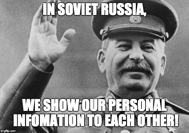Personal infomation in Soviet Russia | IN SOVIET RUSSIA, WE SHOW OUR PERSONAL INFOMATION TO EACH OTHER! | image tagged in in soviet russia,soviet union,joseph stalin | made w/ Imgflip meme maker