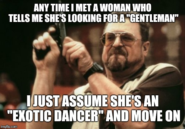 "Stripping the cash out of your pockets since 1849! | ANY TIME I MET A WOMAN WHO TELLS ME SHE'S LOOKING FOR A ""GENTLEMAN"" I JUST ASSUME SHE'S AN ""EXOTIC DANCER"" AND MOVE ON 