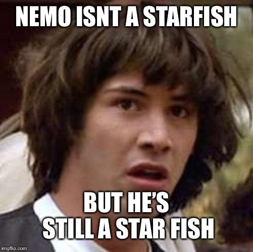 Conspiracy Keanu Meme | NEMO ISNT A STARFISH BUT HE'S STILL A STAR FISH | image tagged in memes,conspiracy keanu | made w/ Imgflip meme maker