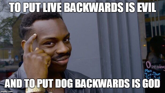 Roll Safe Think About It Meme | TO PUT LIVE BACKWARDS IS EVIL AND TO PUT DOG BACKWARDS IS GOD | image tagged in memes,roll safe think about it | made w/ Imgflip meme maker