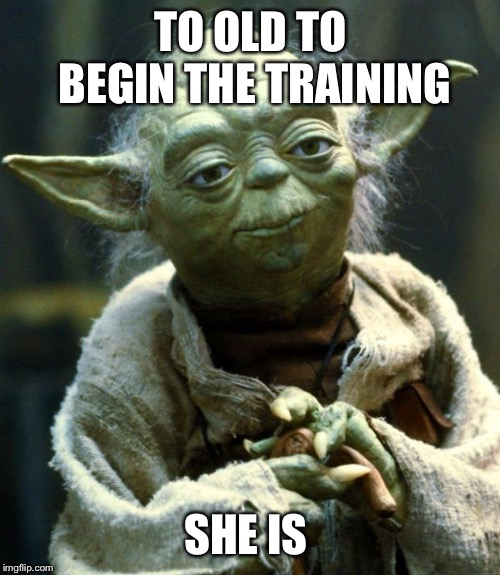 Star Wars Yoda Meme | TO OLD TO BEGIN THE TRAINING SHE IS | image tagged in memes,star wars yoda | made w/ Imgflip meme maker