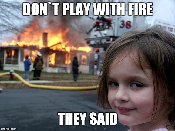 Disaster Girl Meme | DON`T PLAY WITH FIRE THEY SAID | image tagged in memes,disaster girl | made w/ Imgflip meme maker