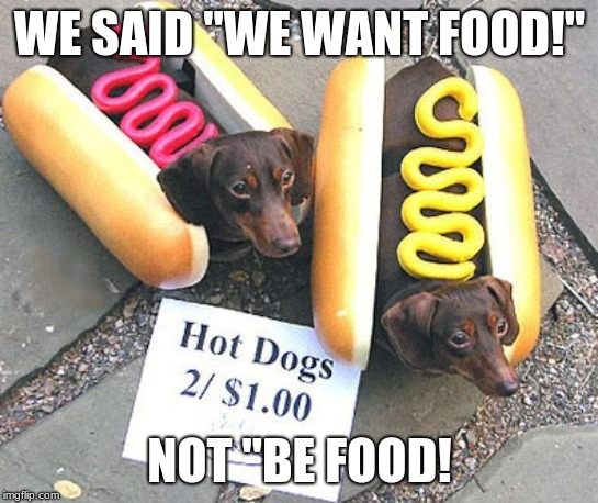 "Look at all the hot dogs! | WE SAID ""WE WANT FOOD!"" NOT ""BE FOOD! 