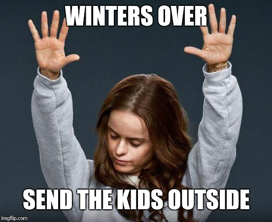 Praise the lord | WINTERS OVER SEND THE KIDS OUTSIDE | image tagged in praise the lord | made w/ Imgflip meme maker