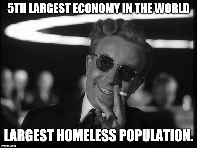Dr. Strangelove | 5TH LARGEST ECONOMY IN THE WORLD LARGEST HOMELESS POPULATION. | image tagged in dr strangelove | made w/ Imgflip meme maker