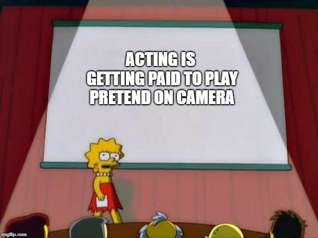 Lisa Simpson's Presentation | ACTING IS GETTING PAID TO PLAY PRETEND ON CAMERA | image tagged in lisa simpson's presentation | made w/ Imgflip meme maker