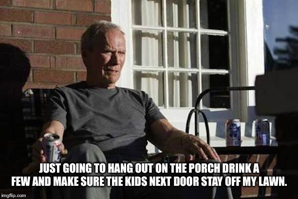 Clint Eastwood Gran Torino | JUST GOING TO HANG OUT ON THE PORCH DRINK A FEW AND MAKE SURE THE KIDS NEXT DOOR STAY OFF MY LAWN. | image tagged in clint eastwood gran torino | made w/ Imgflip meme maker