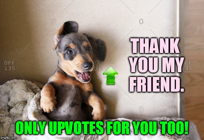 THANK YOU MY FRIEND. ONLY UPVOTES FOR YOU TOO! | made w/ Imgflip meme maker