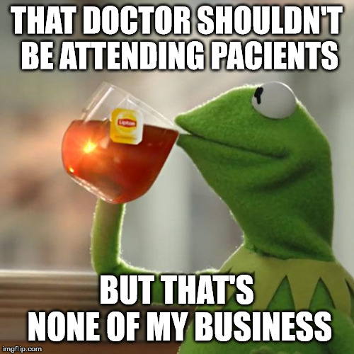 But Thats None Of My Business Meme | THAT DOCTOR SHOULDN'T BE ATTENDING PACIENTS BUT THAT'S NONE OF MY BUSINESS | image tagged in memes,but thats none of my business,kermit the frog | made w/ Imgflip meme maker