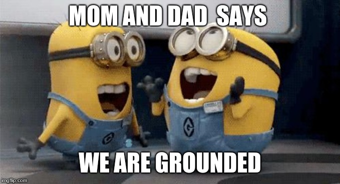 Excited Minions Meme | MOM AND DAD  SAYS WE ARE GROUNDED | image tagged in memes,excited minions | made w/ Imgflip meme maker