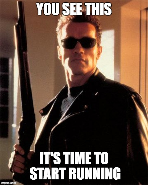 Terminator 2 | YOU SEE THIS IT'S TIME TO START RUNNING | image tagged in terminator 2 | made w/ Imgflip meme maker