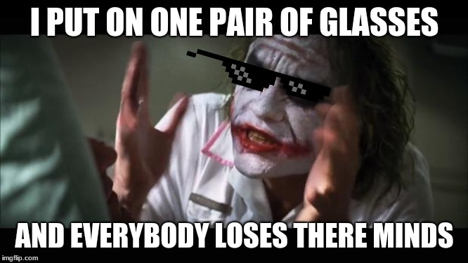 And everybody loses their minds Meme | I PUT ON ONE PAIR OF GLASSES AND EVERYBODY LOSES THERE MINDS | image tagged in memes,and everybody loses their minds | made w/ Imgflip meme maker