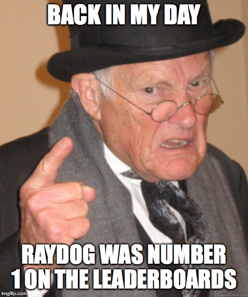 Back In My Day Meme | BACK IN MY DAY RAYDOG WAS NUMBER 1 ON THE LEADERBOARDS | image tagged in memes,back in my day | made w/ Imgflip meme maker