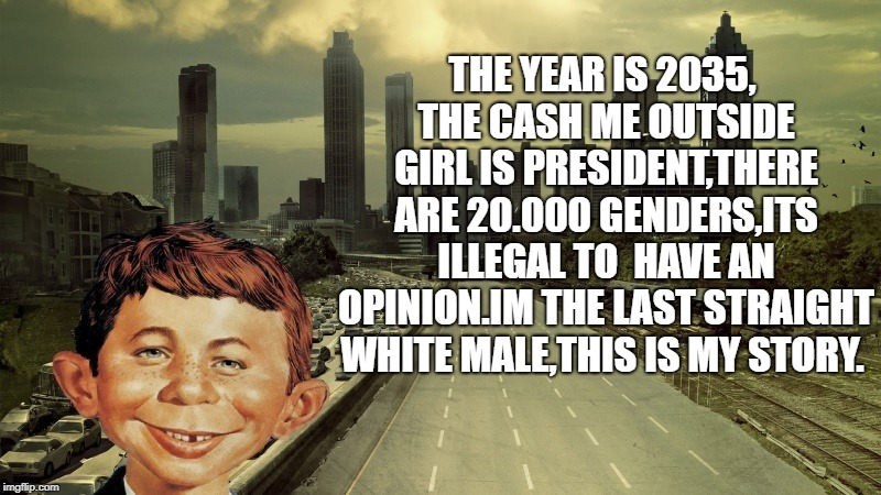 the future is bleak | THE YEAR IS 2035, THE CASH ME OUTSIDE GIRL IS PRESIDENT,THERE ARE 20.000 GENDERS,ITS ILLEGAL TO  HAVE AN OPINION.IM THE LAST STRAIGHT WHITE  | image tagged in alfred e newman,funny | made w/ Imgflip meme maker