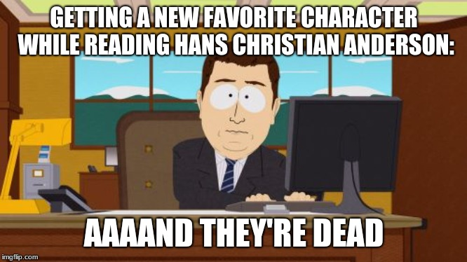 Anyone else read here?? | GETTING A NEW FAVORITE CHARACTER WHILE READING HANS CHRISTIAN ANDERSON: AAAAND THEY'RE DEAD | image tagged in memes,aaaaand its gone | made w/ Imgflip meme maker