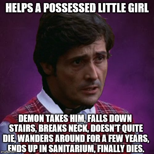 The Exorcist- Bad Luck Father Karras | HELPS A POSSESSED LITTLE GIRL DEMON TAKES HIM, FALLS DOWN STAIRS, BREAKS NECK, DOESN'T QUITE DIE, WANDERS AROUND FOR A FEW YEARS, ENDS UP IN | image tagged in the exorcist- bad luck father karras | made w/ Imgflip meme maker