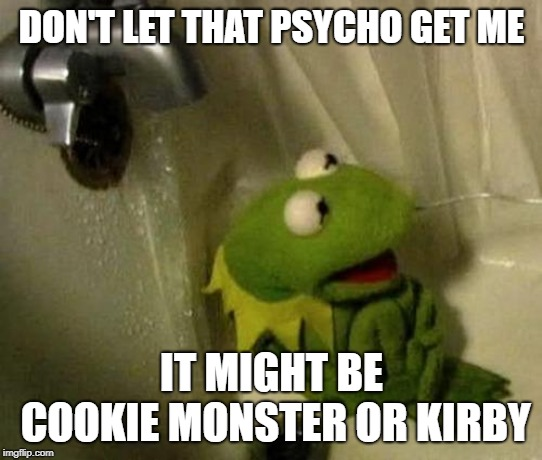 Kermit on Shower | DON'T LET THAT PSYCHO GET ME IT MIGHT BE COOKIE MONSTER OR KIRBY | image tagged in kermit on shower | made w/ Imgflip meme maker