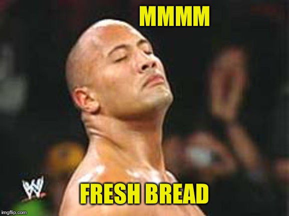 The Rock Smelling | MMMM FRESH BREAD | image tagged in the rock smelling | made w/ Imgflip meme maker