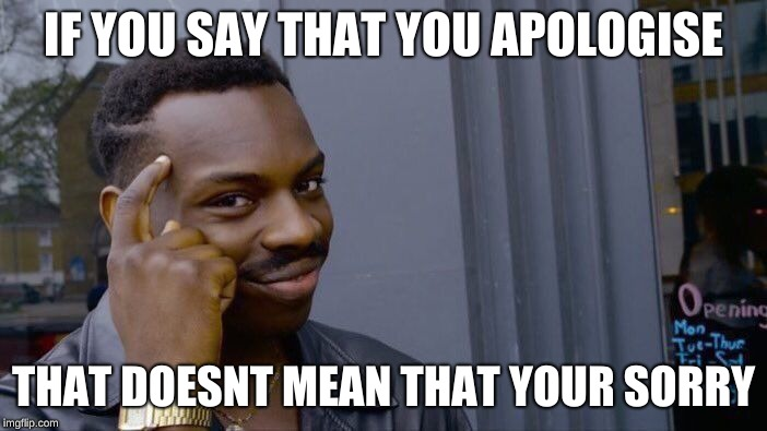 Roll Safe Think About It Meme | IF YOU SAY THAT YOU APOLOGISE THAT DOESNT MEAN THAT YOUR SORRY | image tagged in memes,roll safe think about it | made w/ Imgflip meme maker