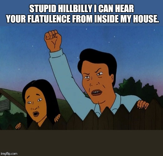 STUPID HILLBILLY I CAN HEAR YOUR FLATULENCE FROM INSIDE MY HOUSE. | made w/ Imgflip meme maker