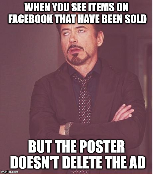 Face You Make Robert Downey Jr Meme | WHEN YOU SEE ITEMS ON FACEBOOK THAT HAVE BEEN SOLD BUT THE POSTER DOESN'T DELETE THE AD | image tagged in memes,face you make robert downey jr | made w/ Imgflip meme maker