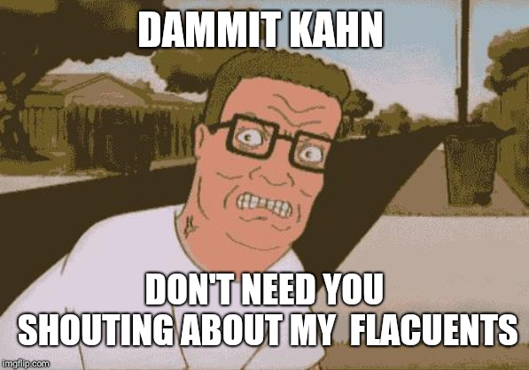 Angry Hank Hill | DAMMIT KAHN DON'T NEED YOU SHOUTING ABOUT MY  FLACUENTS | image tagged in angry hank hill | made w/ Imgflip meme maker