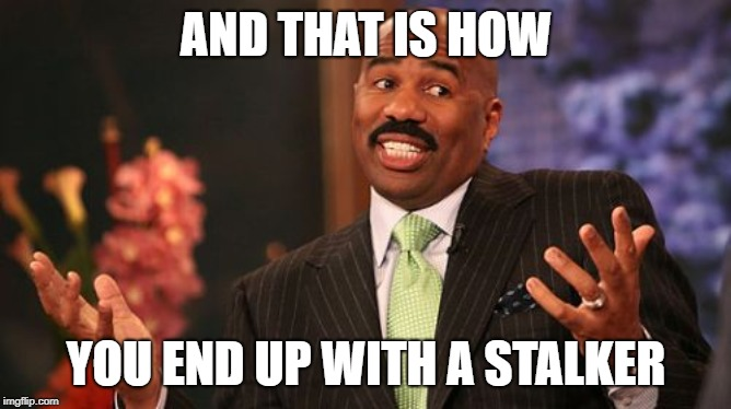 Steve Harvey | AND THAT IS HOW YOU END UP WITH A STALKER | image tagged in memes,steve harvey | made w/ Imgflip meme maker