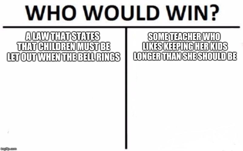 Who Would Win? Meme | A LAW THAT STATES THAT CHILDREN MUST BE LET OUT WHEN THE BELL RINGS SOME TEACHER WHO LIKES KEEPING HER KIDS LONGER THAN SHE SHOULD BE | image tagged in memes,who would win | made w/ Imgflip meme maker