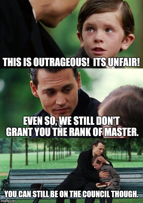No master rank for you | THIS IS OUTRAGEOUS!  ITS UNFAIR! EVEN SO, WE STILL DON'T GRANT YOU THE RANK OF MASTER. YOU CAN STILL BE ON THE COUNCIL THOUGH. | image tagged in memes,finding neverland,star wars,references,council,master | made w/ Imgflip meme maker