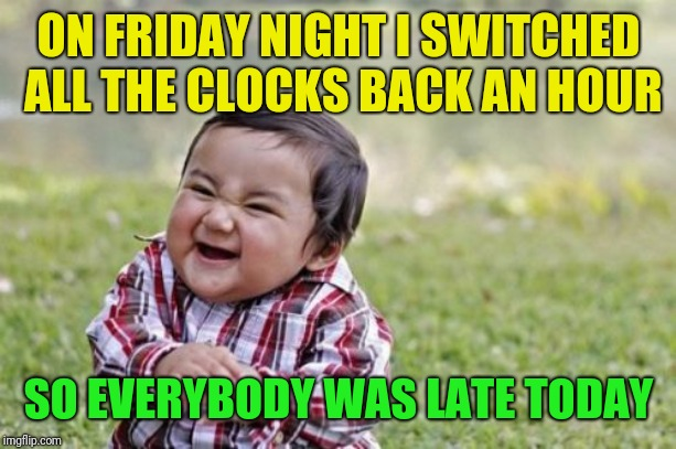 They all wondered why it seemed so early on Saturday | ON FRIDAY NIGHT I SWITCHED ALL THE CLOCKS BACK AN HOUR SO EVERYBODY WAS LATE TODAY | image tagged in memes,evil toddler,daylight saving time,still an hour behind | made w/ Imgflip meme maker