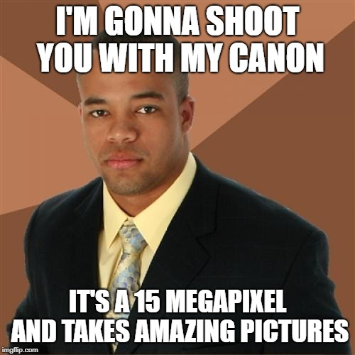 Successful Black Man | I'M GONNA SHOOT YOU WITH MY CANON IT'S A 15 MEGAPIXEL AND TAKES AMAZING PICTURES | image tagged in memes,successful black man | made w/ Imgflip meme maker