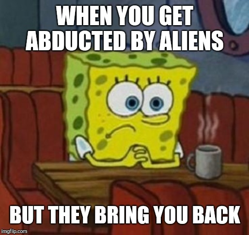 Lonely Spongebob | WHEN YOU GET ABDUCTED BY ALIENS BUT THEY BRING YOU BACK | image tagged in lonely spongebob | made w/ Imgflip meme maker