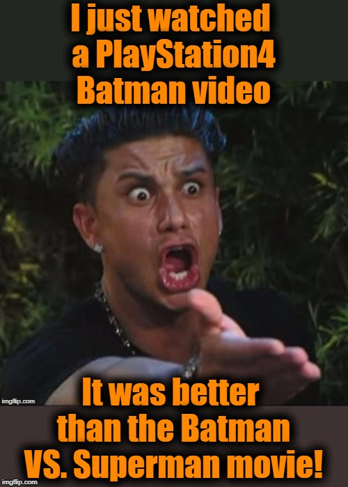 for crying out loud | I just watched a PlayStation4 Batman video It was better than the Batman VS. Superman movie! | image tagged in for crying out loud | made w/ Imgflip meme maker